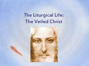 The Liturgical Life The Veiled Christ Christ The