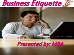 Business Etiquette Presented by MBA Business Etiquette Agenda