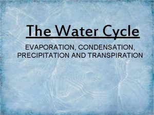 The Water Cycle EVAPORATION CONDENSATION PRECIPITATION AND TRANSPIRATION