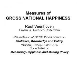 Measures of GROSS NATIONAL HAPPINESS Ruut Veenhoven Erasmus
