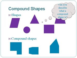 Compound Shapes Compound shapes Can you describe what