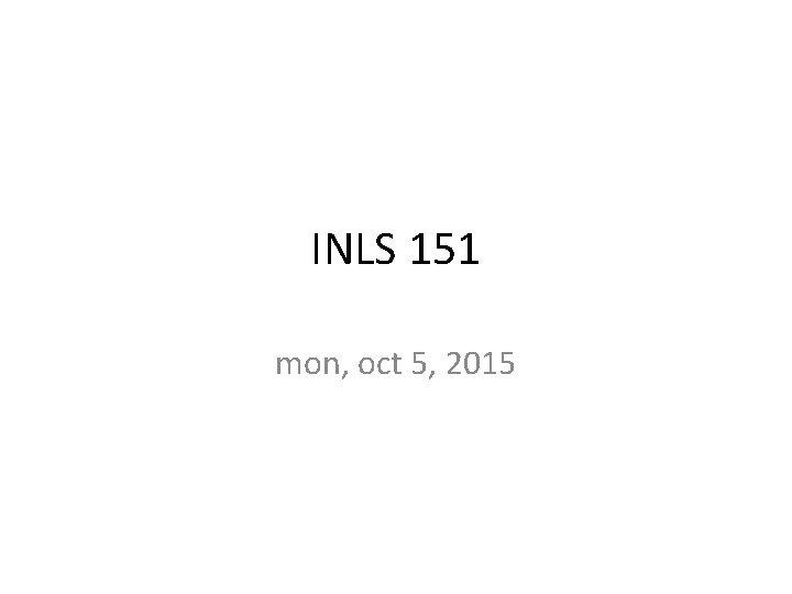 INLS 151 mon oct 5 2015 lineup thanks