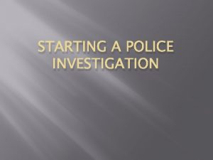 STARTING A POLICE INVESTIGATION The Crime Scene Arriving