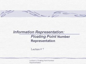 Information Representation Floating Point Number Representation Lecture 7