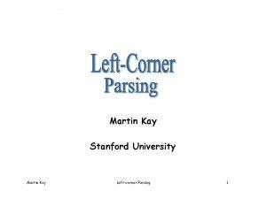 Martin Kay Stanford University Martin Kay Leftcorner Parsing