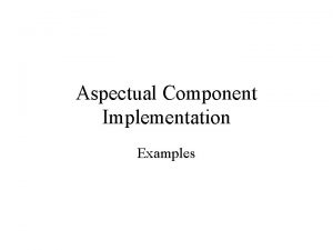 Aspectual Component Implementation Examples Component Package Component Participant