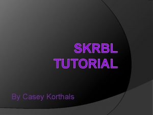 SKRBL TUTORIAL By Casey Korthals In this tutorial