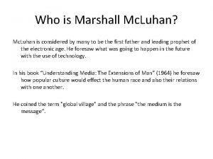 Who is Marshall Mc Luhan Mc Luhan is