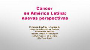 Cncer en Amrica Latina nuevas perspectivas Profesora Dra