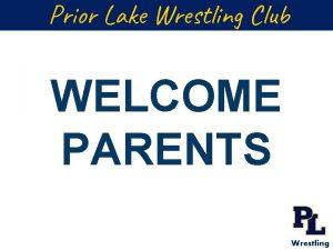 Prior Lake Wrestling Club WELCOME PARENTS Wrestling Agenda