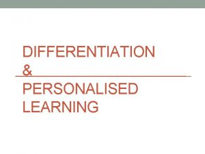 DIFFERENTIATION PERSONALISED LEARNING What is Differentiation Differentiation is