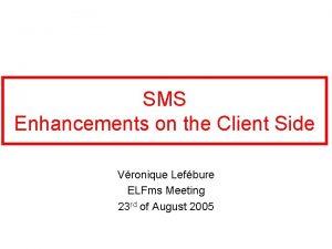 SMS Enhancements on the Client Side Vronique Lefbure