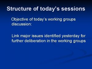 Structure of todays sessions Objective of todays working
