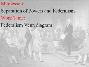 Minilesson Separation of Powers and Federalism Work Time
