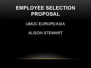 EMPLOYEE SELECTION PROPOSAL UMUC EUROPEASIA ALISON STEWART PROPOSAL