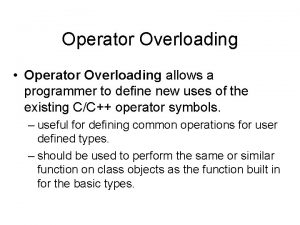 Operator Overloading Operator Overloading allows a programmer to