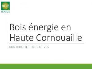 Bois nergie en Haute Cornouaille CONTEXTE PERSPECTIVES Contexte