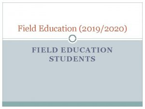 Field Education 20192020 FIELD EDUCATION STUDENTS Objectives Introduction