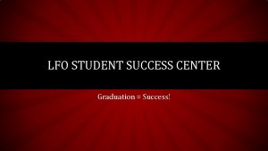 LFO STUDENT SUCCESS CENTER Graduation Success WHAT IS