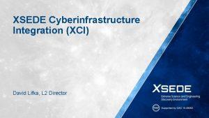 XSEDE Cyberinfrastructure Integration XCI David Lifka L 2