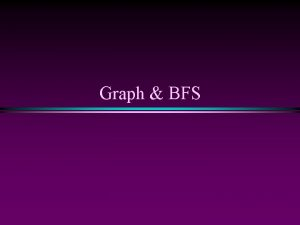 Graph BFS Graph BFS Slide 2 Graphs Extremely