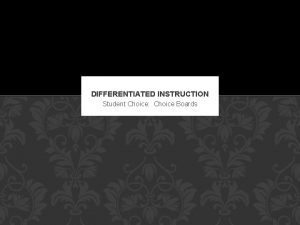 DIFFERENTIATED INSTRUCTION Student Choice Choice Boards WHAT IS