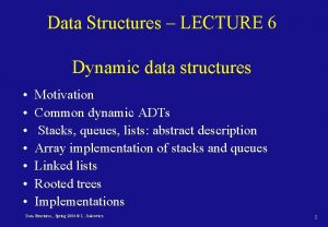 Data Structures LECTURE 6 Dynamic data structures Motivation