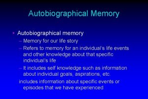 Autobiographical Memory Autobiographical memory Memory for our life