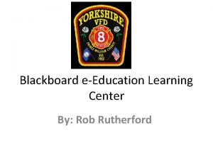 Blackboard eEducation Learning Center By Rob Rutherford Why