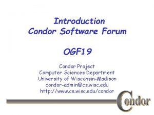 Introduction Condor Software Forum OGF 19 Condor Project