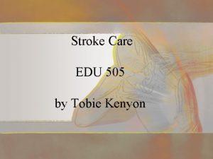 Stroke Care EDU 505 by Tobie Kenyon Introduction