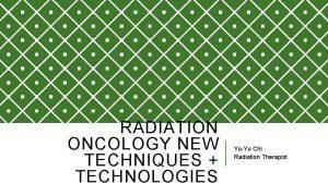 RADIATION ONCOLOGY NEW TECHNIQUES TECHNOLOGIES YoYo Chi Radiation