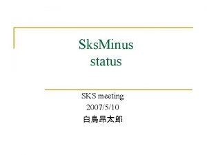 Sks Minus status SKS meeting 2007510 Sks Minus
