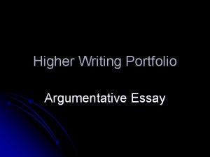 Higher Writing Portfolio Argumentative Essay This power point
