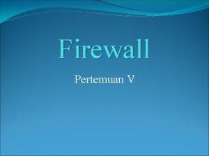 Firewall Pertemuan V Definisi Firewall merupakan sebuah perangkat