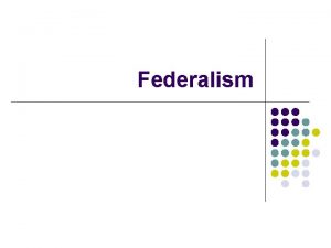 Federalism Federalism l l l What is Federalism