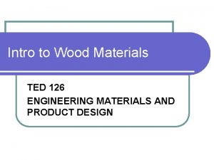 Intro to Wood Materials TED 126 ENGINEERING MATERIALS