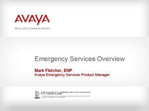 Emergency Services Overview Mark Fletcher ENP Avaya Emergency