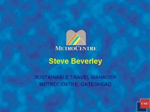 Steve Beverley SUSTAINABLE TRAVEL MANAGER METROCENTRE GATESHEAD CARLISLE