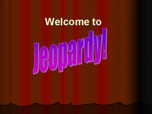 Welcome to Todays exciting topic Power Point Jeopardy