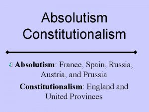 Absolutism Constitutionalism Absolutism France Spain Russia Austria and