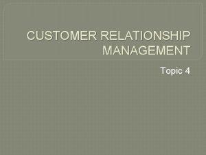 CUSTOMER RELATIONSHIP MANAGEMENT Topic 4 CUSTOMER RELATIONSHIP MANAGEMENT