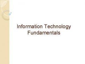 Information Technology Fundamentals Information Technology involves the use