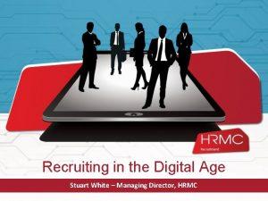 Recruiting in the Digital Age Stuart White Managing