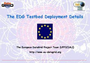 The EDG Testbed Deployment Details The European Data