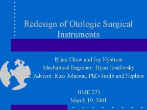 Redesign of Otologic Surgical Instruments Brian Chow and