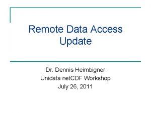 Remote Data Access Update Dr Dennis Heimbigner Unidata