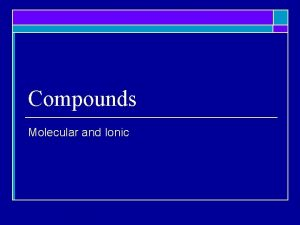 Compounds Molecular and Ionic Molecular Compounds o Molecular