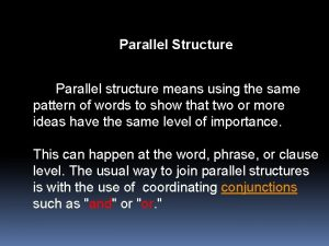 Parallel Structure Parallel structure means using the same