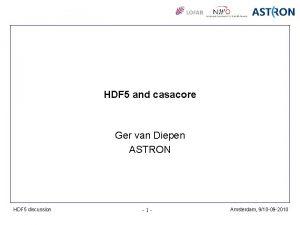 HDF 5 and casacore Ger van Diepen ASTRON